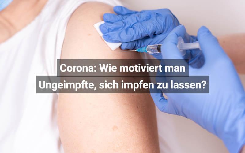 Corona Wie Motiviert Man Ungeimpfte, Sich Impfen Zu Lassen